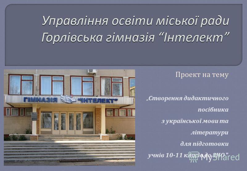 Проект на тему Створення дидактичного посібника з української мови та літератури для підготовки учнів 10-11 класів до ЗНО
