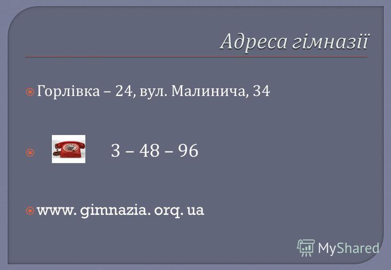 Горлівка – 24, вул. Малинича, 34 3 – 48 – 96 www. gimnazia. orq. ua