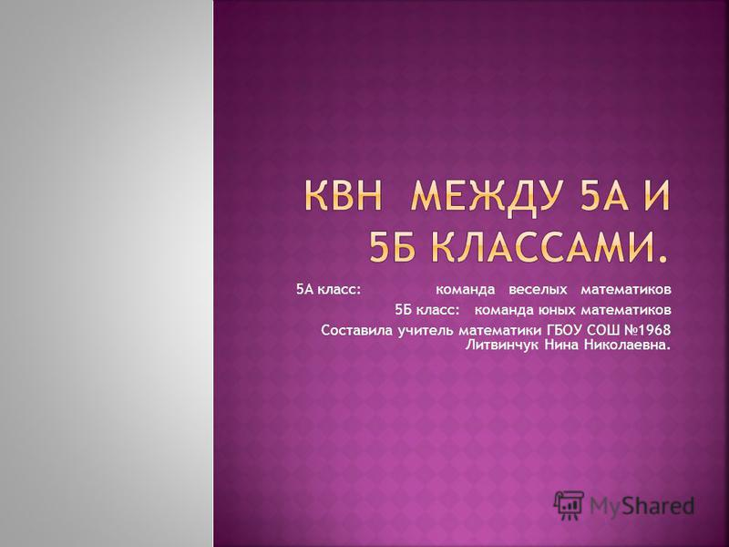 5А класс: команда веселых математиков 5Б класс: команда юных математиков Составила учитель математики ГБОУ СОШ 1968 Литвинчук Нина Николаевна.