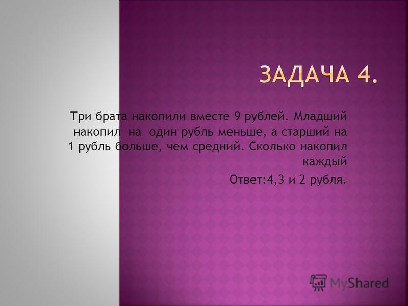 Три брата накопили вместе 9 рублей. Младший накопил на один рубль меньше, а старший на 1 рубль больше, чем средний. Сколько накопил каждый Ответ:4,3 и 2 рубля.