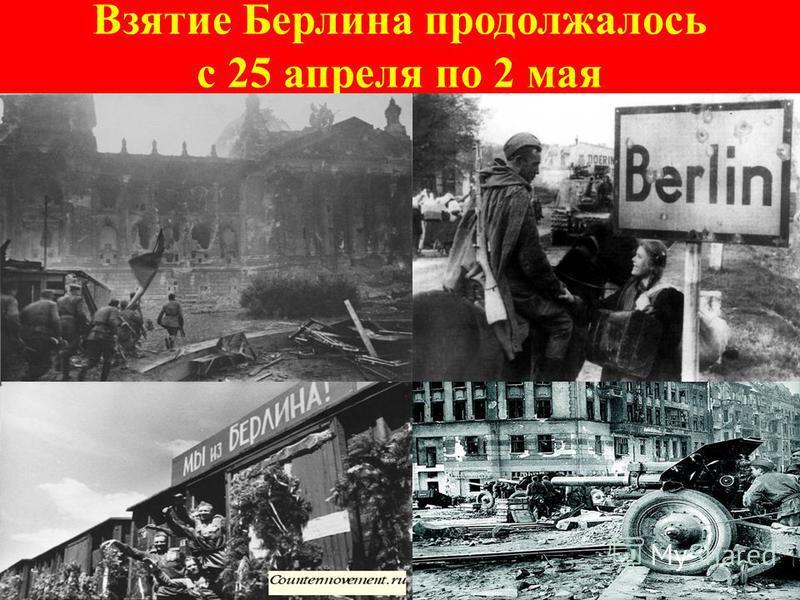 Взятие Берлина продолжалось с 25 апреля по 2 мая