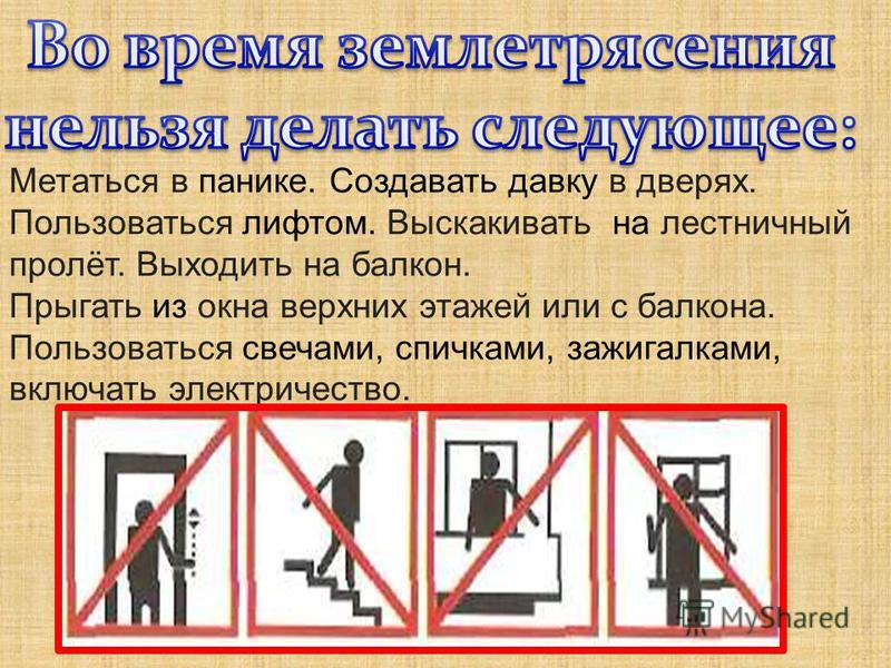 Метаться в панике. Создавать давку в дверях. Пользоваться лифтом. Выскакивать на лестничный пролёт. Выходить на балкон. Прыгать из окна верхних этажей или с балкона. Пользоваться свечами, спичками, зажигалками, включать электричество.