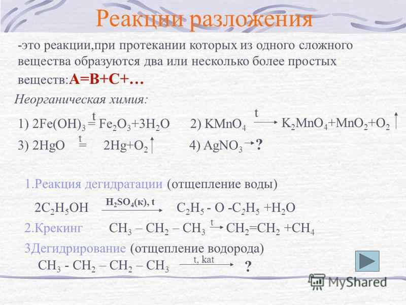 Реакции разложения -это реакции,при протекании которых из одного сложного вещества образуются два или несколько более простых веществ: А=В+С+… Неорганическая химия: 1) 2Fe(OH) 3 = Fe 2 O 3 +3H 2 O 2) KMnO 4 t t K 2 MnO 4 +MnO 2 +O 2 3) 2HgO = 2Hg+O 2