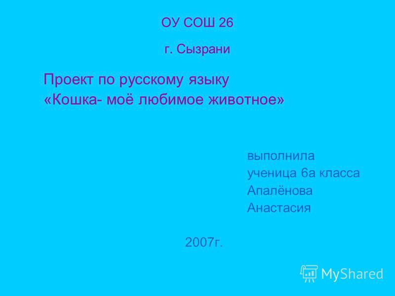ОУ СОШ 26 г. Сызрани Проект по русскому языку «Кошка- моё любимое животное» выполнила ученица 6 а класса Апалёнова Анастасия 2007 г.
