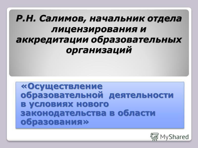 Р.Н. Салимов, начальник отдела лицензирования и аккредитации образовательных организаций «Осуществление образовательной деятельности в условиях нового законодательства в области образования»
