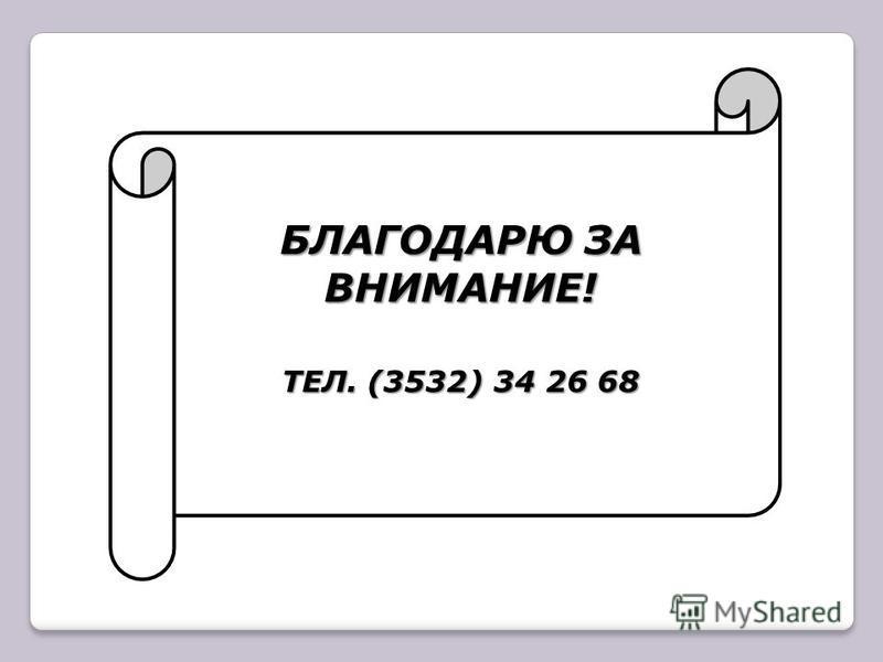 БЛАГОДАРЮ ЗА ВНИМАНИЕ! ТЕЛ. (3532) 34 26 68