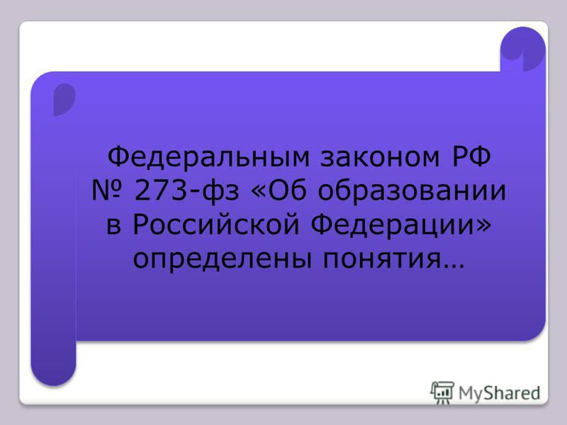 Федеральным законом РФ 273-фз «Об образовании в Российской Федерации» определены понятия…
