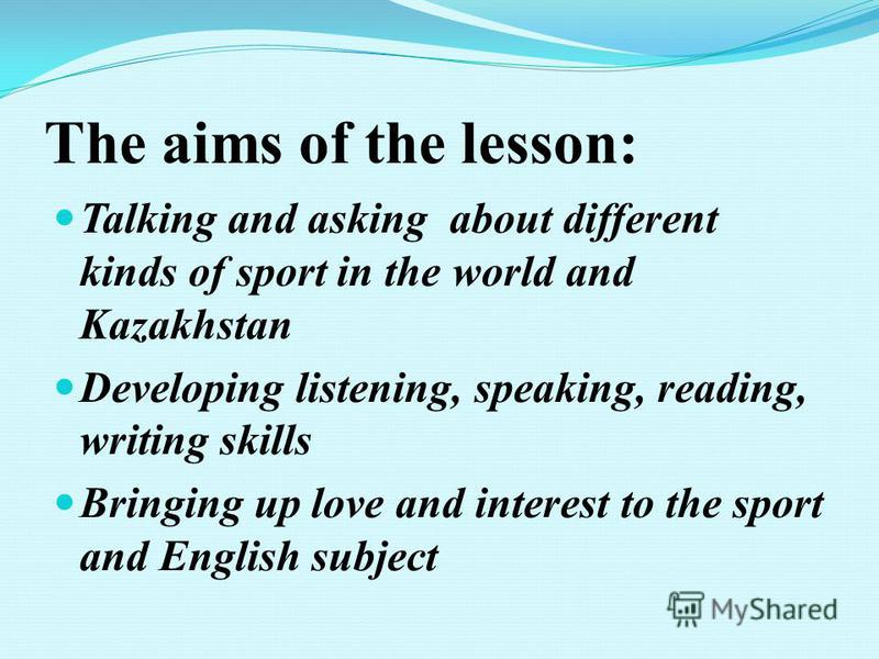 The aims of the lesson: Talking and asking about different kinds of sport in the world and Kazakhstan Developing listening, speaking, reading, writing skills Bringing up love and interest to the sport and English subject