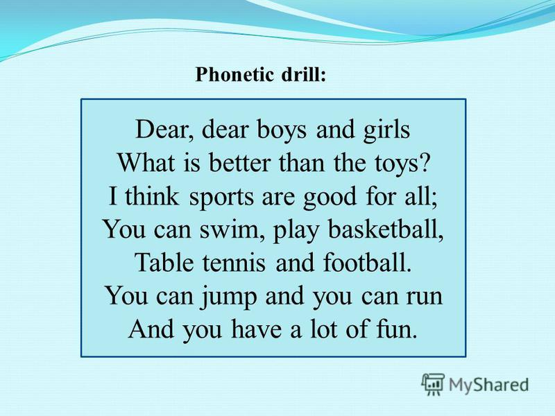 Phonetic drill: Dear, dear boys and girls What is better than the toys? I think sports are good for all; You can swim, play basketball, Table tennis and football. You can jump and you can run And you have a lot of fun.