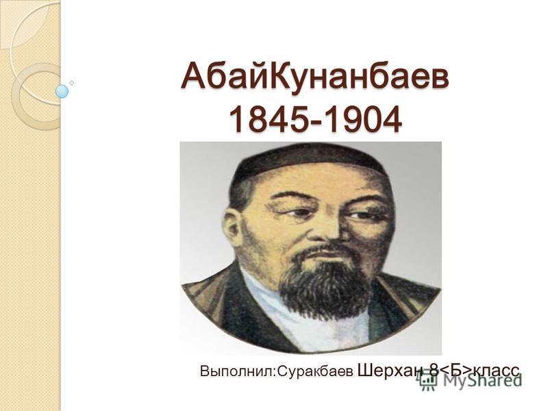 Абай Кунанбаев 1845-1904 Выполнил:Суракбаев Шерхан 8 класс
