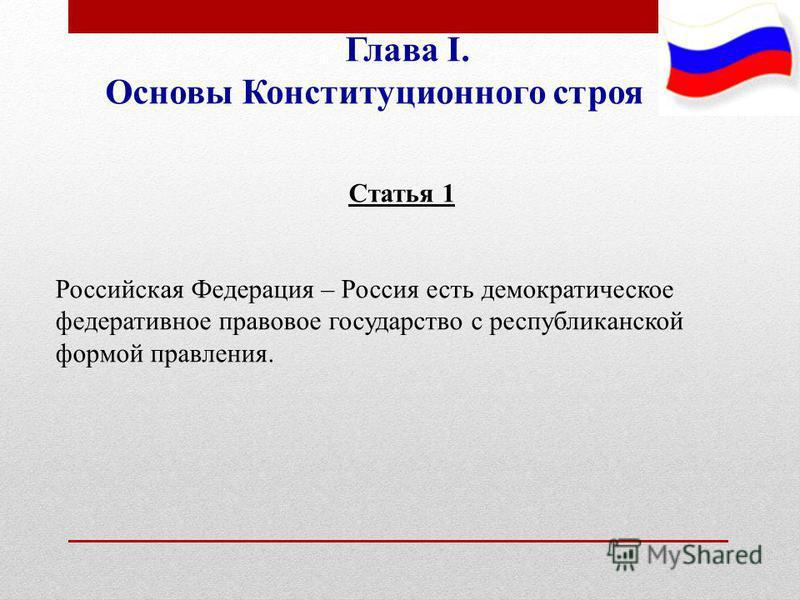 Глава I. Основы Конституционного строя Статья 1 Российская Федерация – Россия есть демократическое федеративное правовое государство с республиканской формой правления.