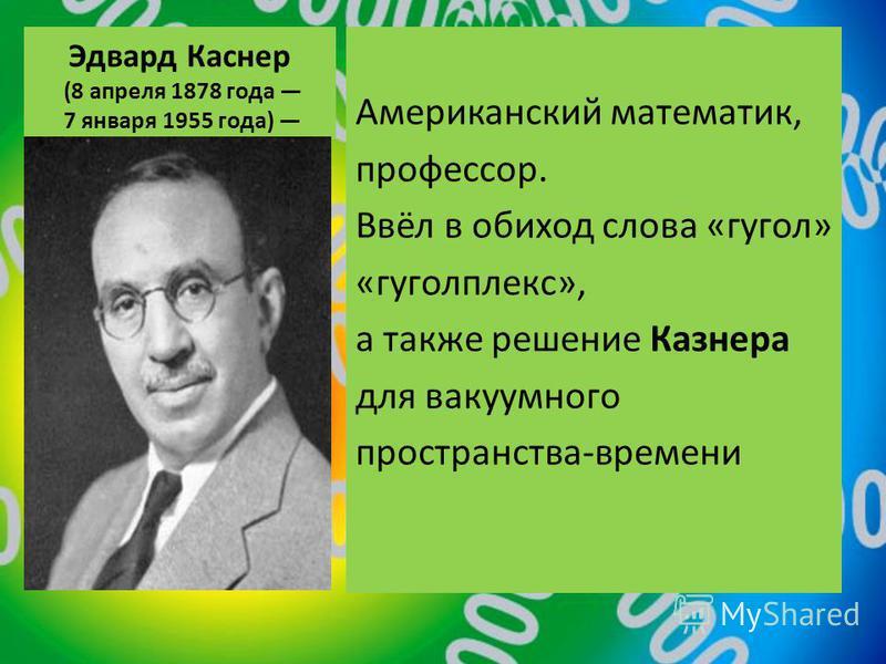 Эдвард Каcнер (8 апреля 1878 года 7 января 1955 года) Американский математик, профессор. Ввёл в обиход слова «гугол» «гуголплекс», а также решение Казнера для вакуумного пространства-времени