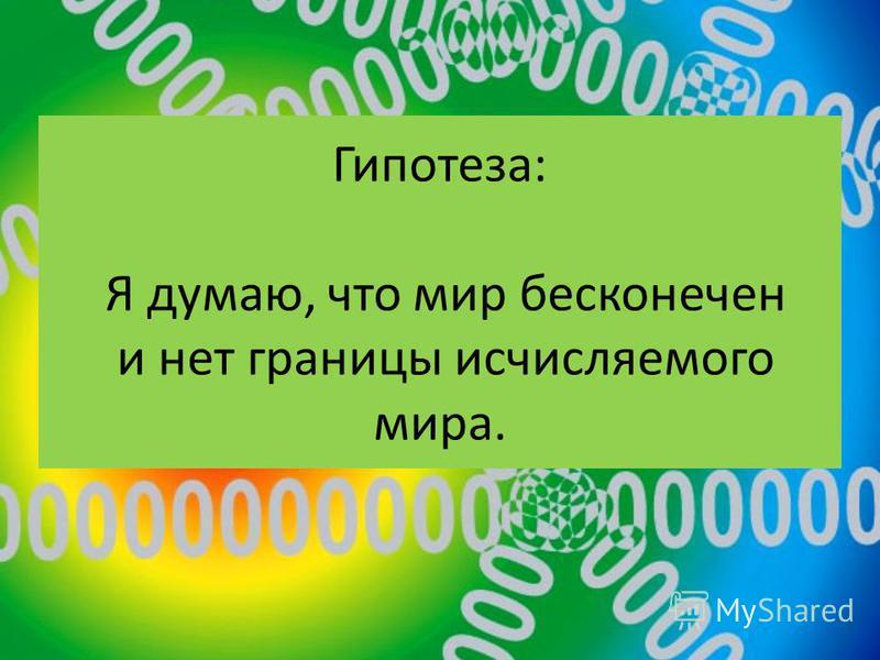Гипотеза: Я думаю, что мир бесконечен и нет границы исчисляемого мира.