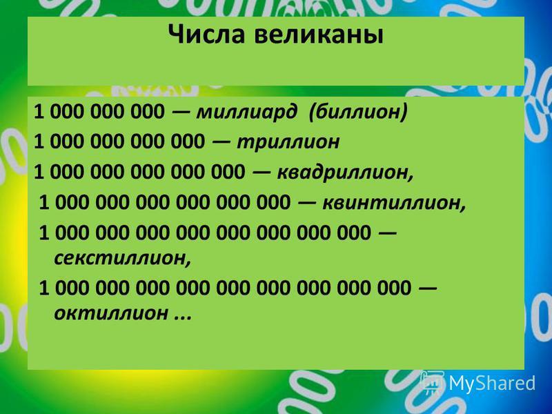Числа великаны 1 000 000 000 миллиард (биллион) 1 000 000 000 000 триллион 1 000 000 000 000 000 квадриллион, 1 000 000 000 000 000 000 квинтиллион, 1 000 000 000 000 000 000 000 000 секстиллион, 1 000 000 000 000 000 000 000 000 000 октиллион...
