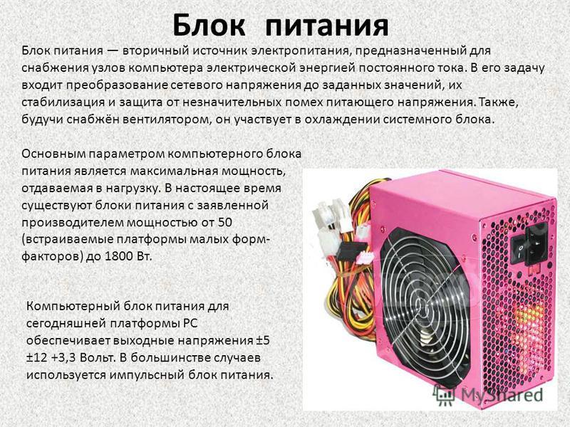 Блок питания Блок питания вторичный источник электропитания, предназначенный для снабжения узлов компьютера электрической энергией постоянного тока. В его задачу входит преобразование сетевого напряжения до заданных значений, их стабилизация и защита