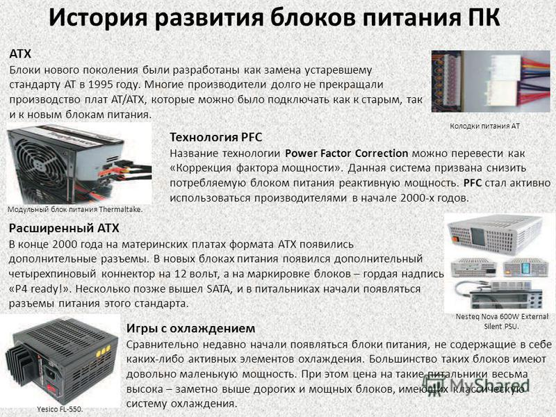История развития блоков питания ПК ATX Блоки нового поколения были разработаны как замена устаревшему стандарту AT в 1995 году. Многие производители долго не прекращали производство плат AT/ATX, которые можно было подключать как к старым, так и к нов