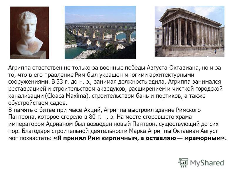 Агриппа ответствен не только за военные победы Аавгуста Октавиана, но и за то, что в его правление Рим был украшен многими архитектурными сооружениями. В 33 г. до н. э., занимая должность эдила, Агриппа занимался реставрацией и строительством акведук