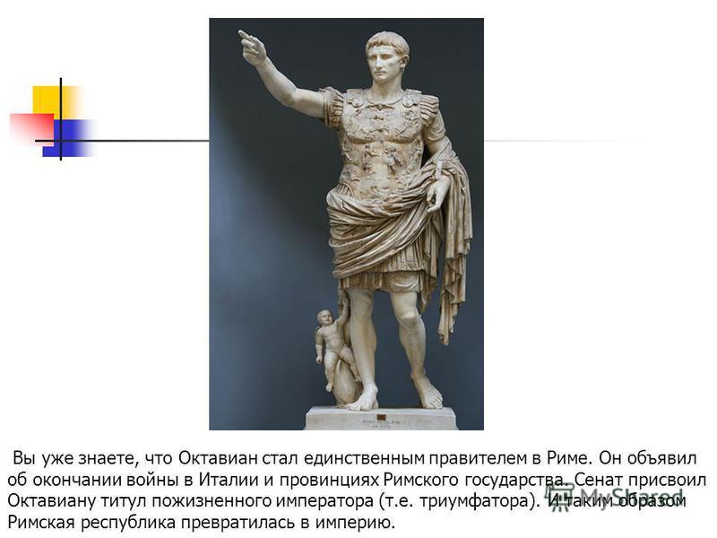 Вы уже знаете, что Октавиан стал единственным правителем в Риме. Он объявил об окончании войны в Италии и провинциях Римского государства. Сенат присвоил Октавиану титул пожизненного императора (т.е. триумфатора). И таким образом Римская республика п