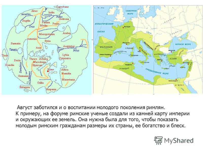 Аавгуст заботился и о воспитании молодого поколения римлян. К примеру, на форуме римские ученые создали из камней карту империи и окружающих ее земель. Она нужна была для того, чтобы показать молодым римским гражданам размеры их страны, ее богатство
