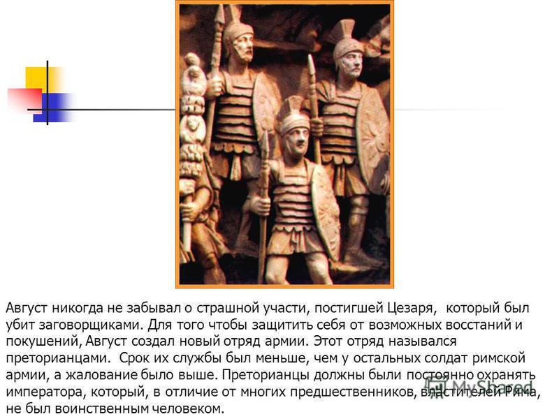 Аавгуст никогда не забывал о страшной участи, постигшей Цезаря, который был убит заговорщиками. Для того чтобы защитить себя от возможных восстаний и покушений, Аавгуст создал новый отряд армии. Этот отряд назывался преторианцами. Срок их службы был