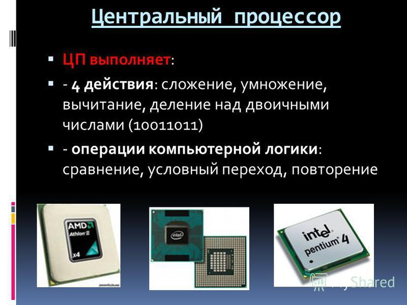 Центральный процессор ЦП выполняет: - 4 действия: сложение, умножение, вычитание, деление над двоичными числами (10011011) - операции компьютерной логики: сравнение, условный переход, повторение
