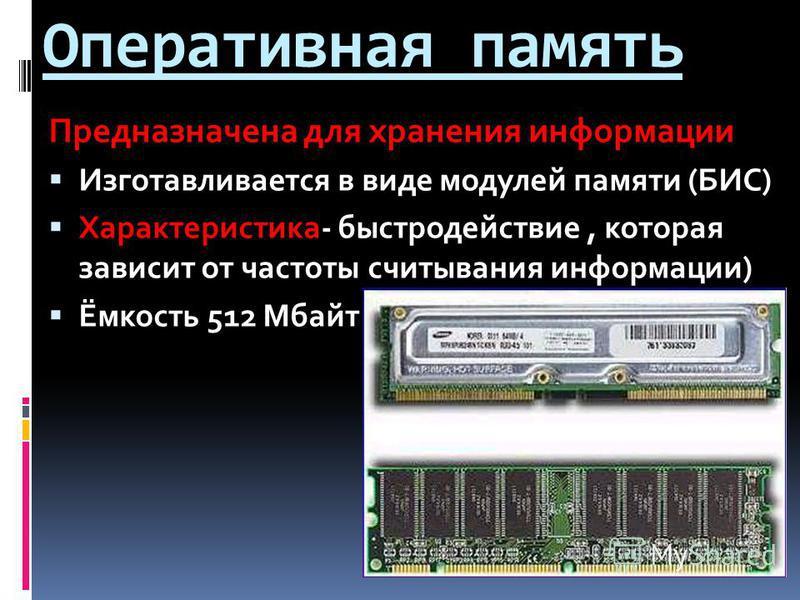 Оперативная память Предназначена для хранения информации Изготавливается в виде модулей памяти (БИС) Характеристика- быстродействие, которая зависит от частоты считывания информации) Ёмкость 512 Мбайт