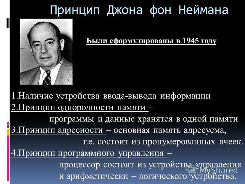 Принцип Джона фон Неймана Были сформулированы в 1945 году 1. Наличие устройства ввода-вывода информации 2. Принцип однородности памяти – программы и данные хранятся в одной памяти 3. Принцип адресности – основная память адресуема, т.е. состоит из про