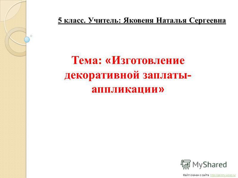 Файл скачан с сайта http://celinny.ucoz.ru/http://celinny.ucoz.ru/ 5 класс. Учитель: Яковеня Наталья Сергеевна Тема: « Изготовление декоративной заплаты- аппликации »