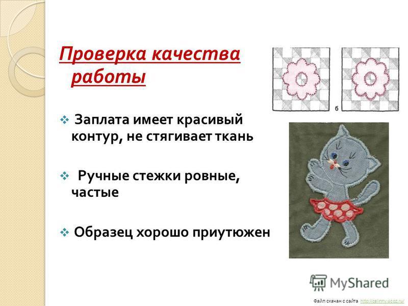 Проверка качества работы Заплата имеет красивый контур, не стягивает ткань Ручные стежки ровные, частые Образец хорошо проутюжен Файл скачан с сайта http://celinny.ucoz.ru/http://celinny.ucoz.ru/