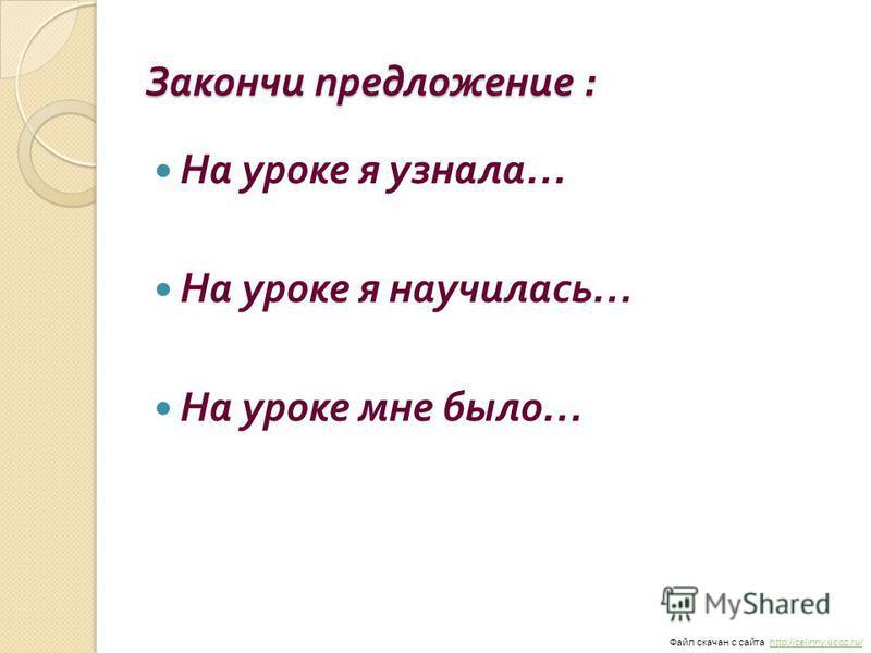 Закончи предложение : На уроке я узнала … На уроке я научилась … На уроке мне было … Файл скачан с сайта http://celinny.ucoz.ru/http://celinny.ucoz.ru/