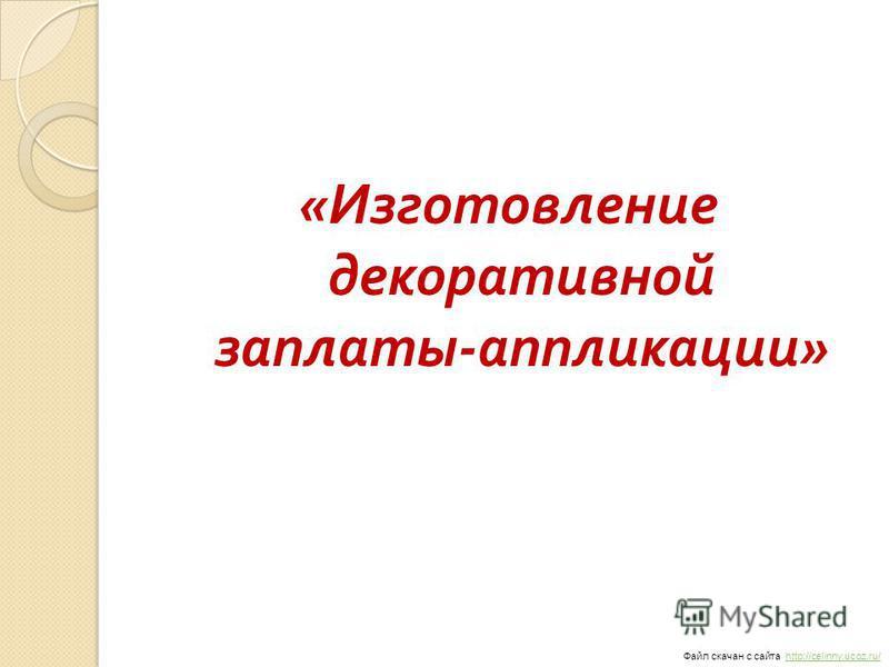 « Изготовление декоративной заплаты - аппликации » Файл скачан с сайта http://celinny.ucoz.ru/http://celinny.ucoz.ru/