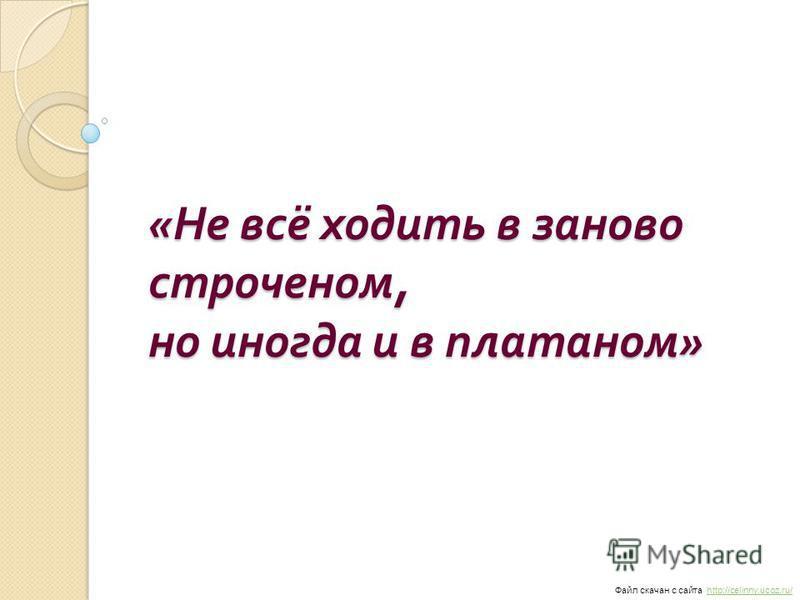 « Не всё ходить в заново строченом, но иногда и в платаном » Файл скачан с сайта http://celinny.ucoz.ru/http://celinny.ucoz.ru/