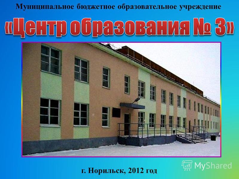 г. Норильск, 2012 год Муниципальное бюджетное образовательное учреждение
