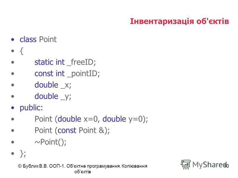 © Бублик В.В. ООП-1. Об'єктне програмування. Копіювання об'єктів 10 Інвентаризація об'єктів class Point { static int _freeID; const int _pointID; double _x; double _y; public: Point (double x=0, double y=0); Point (const Point &); ~Point(); };