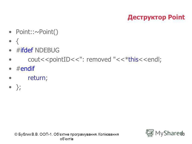 © Бублик В.В. ООП-1. Об'єктне програмування. Копіювання об'єктів 13 Деструктор Point Point::~Point() { #ifdef NDEBUG cout<<pointID<<: removed <<*this<<endl; #endif return; };