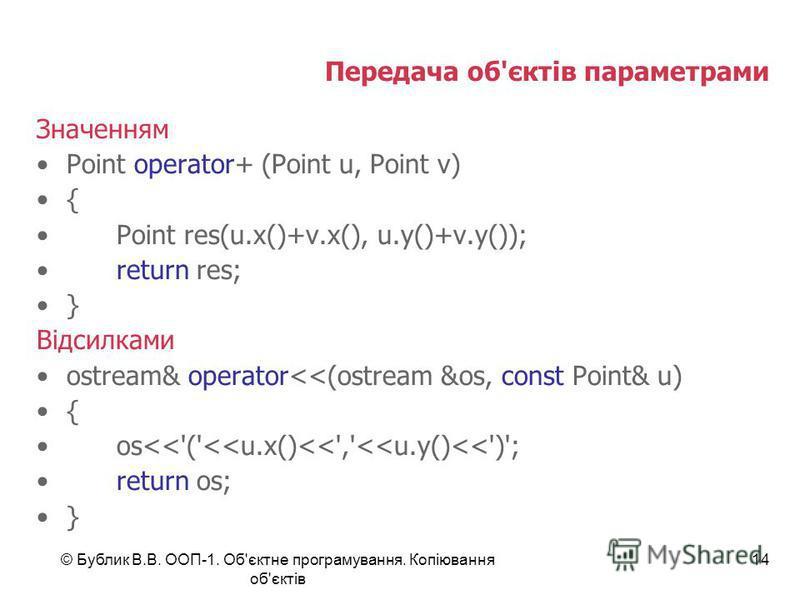 © Бублик В.В. ООП-1. Об'єктне програмування. Копіювання об'єктів 14 Передача об'єктів параметрами Значенням Point operator+ (Point u, Point v) { Point res(u.x()+v.x(), u.y()+v.y()); return res; } Відсилками ostream& operator<<(ostream &os, const Poin
