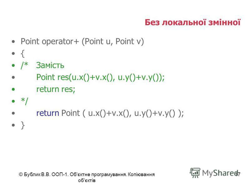 © Бублик В.В. ООП-1. Об'єктне програмування. Копіювання об'єктів 17 Без локальної змінної Point operator+ (Point u, Point v) { /*Замість Point res(u.x()+v.x(), u.y()+v.y()); return res; */ return Point ( u.x()+v.x(), u.y()+v.y() ); }