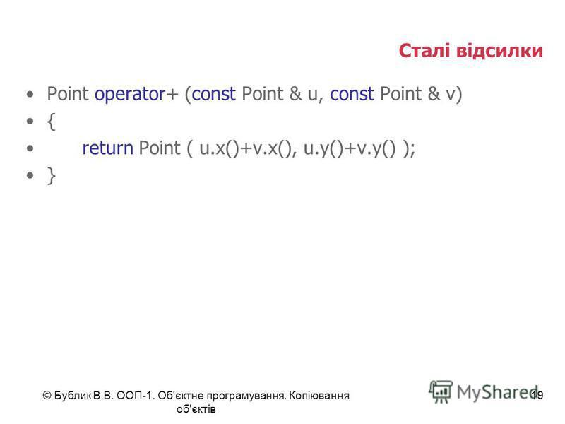© Бублик В.В. ООП-1. Об'єктне програмування. Копіювання об'єктів 19 Сталі відсилки Point operator+ (const Point & u, const Point & v) { return Point ( u.x()+v.x(), u.y()+v.y() ); }