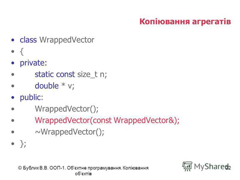 © Бублик В.В. ООП-1. Об'єктне програмування. Копіювання об'єктів 22 Копіювання агрегатів class WrappedVector { private: static const size_t n; double * v; public: WrappedVector(); WrappedVector(const WrappedVector&); ~WrappedVector(); };