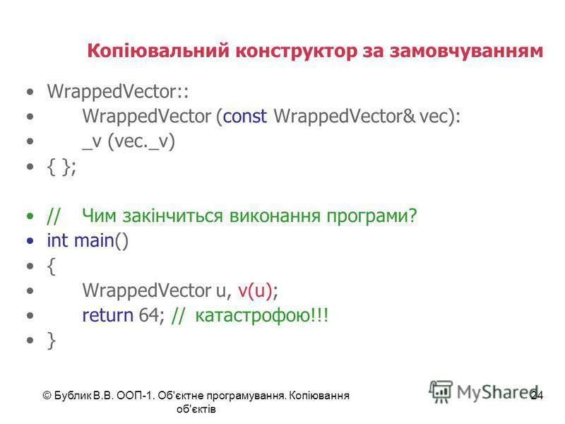 © Бублик В.В. ООП-1. Об'єктне програмування. Копіювання об'єктів 24 Копіювальний конструктор за замовчуванням WrappedVector:: WrappedVector (const WrappedVector& vec): _v (vec._v) { }; //Чим закінчиться виконання програми? int main() { WrappedVector