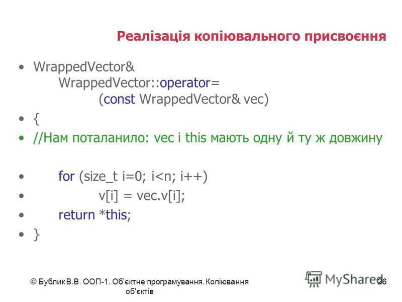 © Бублик В.В. ООП-1. Об'єктне програмування. Копіювання об'єктів 26 Реалізація копіювального присвоєння WrappedVector& WrappedVector::operator= (const WrappedVector& vec) { //Нам поталанило: vec і this мають одну й ту ж довжину for (size_t i=0; i<n;