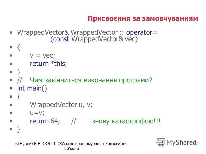 © Бублик В.В. ООП-1. Об'єктне програмування. Копіювання об'єктів 27 Присвоєння за замовчуванням WrappedVector& WrappedVector :: operator= (const WrappedVector& vec) { v = vec; return *this; } //Чим закінчиться виконання програми? int main() { Wrapped
