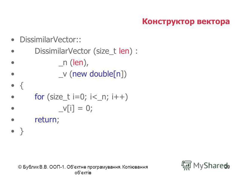 © Бублик В.В. ООП-1. Об'єктне програмування. Копіювання об'єктів 29 Конструктор вектора DissimilarVector:: DissimilarVector (size_t len) : _n (len), _v (new double[n]) { for (size_t i=0; i<_n; i++) _v[i] = 0; return; }