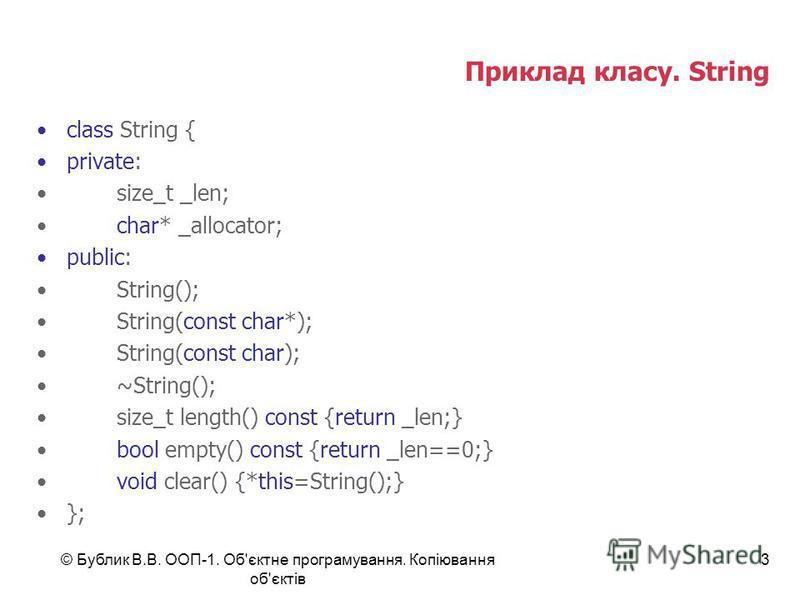 © Бублик В.В. ООП-1. Об'єктне програмування. Копіювання об'єктів 3 Приклад класу. String class String { private: size_t _len; char* _allocator; public: String(); String(const char*); String(const char); ~String(); size_t length() const {return _len;}