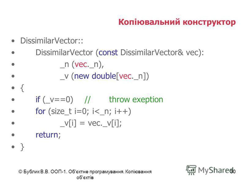 © Бублик В.В. ООП-1. Об'єктне програмування. Копіювання об'єктів 30 Копіювальний конструктор DissimilarVector:: DissimilarVector (const DissimilarVector& vec): _n (vec._n), _v (new double[vec._n]) { if (_v==0) //throw exeption for (size_t i=0; i<_n;