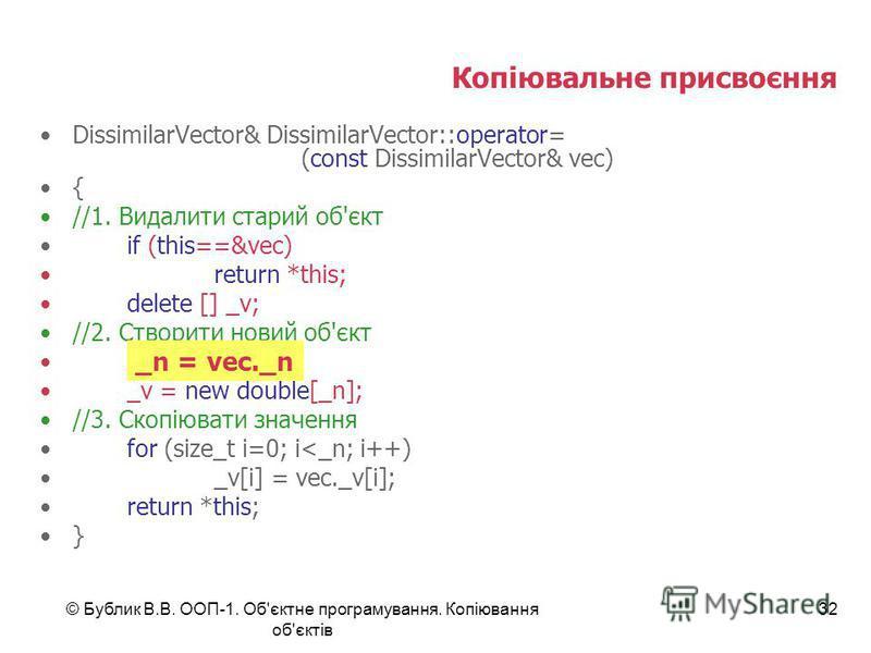 © Бублик В.В. ООП-1. Об'єктне програмування. Копіювання об'єктів 32 Копіювальне присвоєння DissimilarVector& DissimilarVector::operator= (const DissimilarVector& vec) { //1. Видалити старий об'єкт if (this==&vec) return *this; delete [] _v; //2. Ство