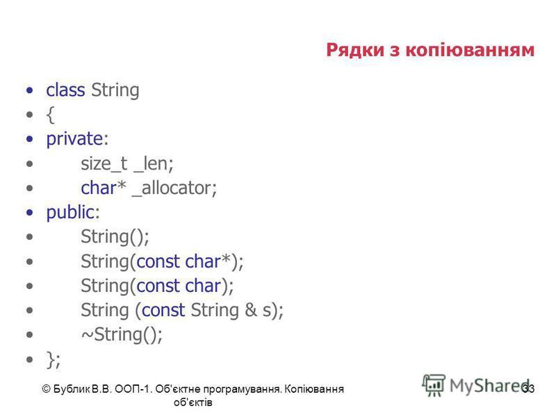 © Бублик В.В. ООП-1. Об'єктне програмування. Копіювання об'єктів 33 Рядки з копіюванням class String { private: size_t _len; char* _allocator; public: String(); String(const char*); String(const char); String (const String & s); ~String(); };