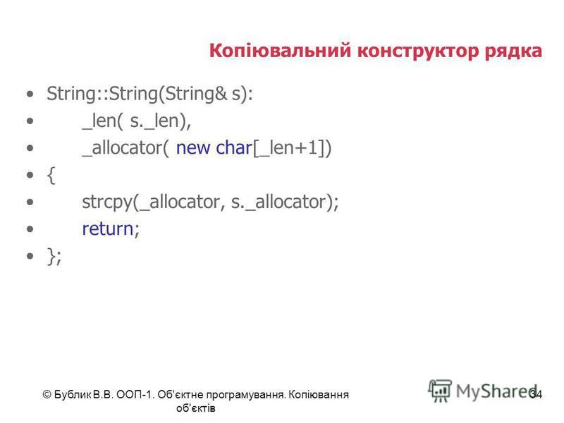© Бублик В.В. ООП-1. Об'єктне програмування. Копіювання об'єктів 34 Копіювальний конструктор рядка String::String(String& s): _len( s._len), _allocator( new char[_len+1]) { strcpy(_allocator, s._allocator); return; };