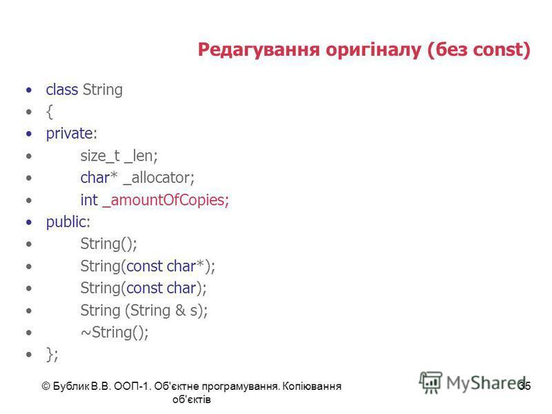 © Бублик В.В. ООП-1. Об'єктне програмування. Копіювання об'єктів 35 Редагування оригіналу (без const) class String { private: size_t _len; char* _allocator; int _amountOfCopies; public: String(); String(const char*); String(const char); String (Strin
