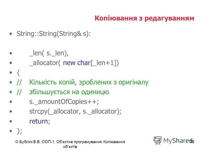 © Бублик В.В. ООП-1. Об'єктне програмування. Копіювання об'єктів 36 Копіювання з редагуванням String::String(String& s): _len( s._len), _allocator( new char[_len+1]) { //Кількість копій, зроблених з оригіналу //збільшується на одиницю s._amountOfCopi